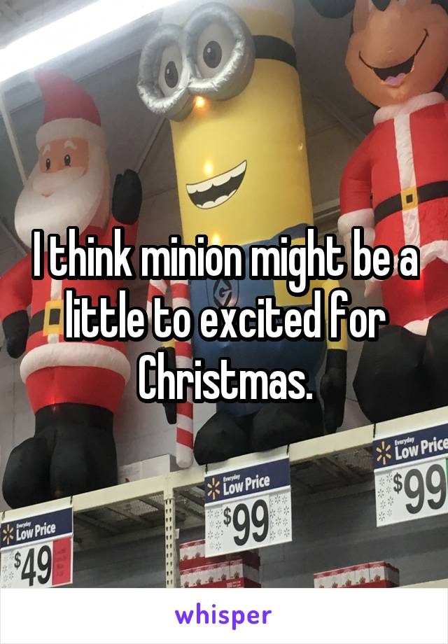 I think minion might be a little to excited for Christmas.