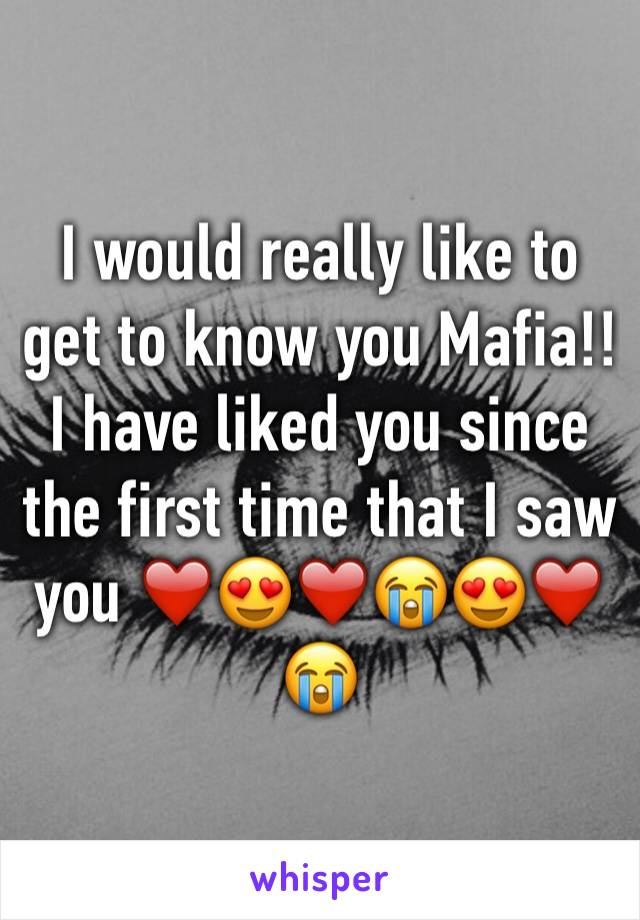 I would really like to get to know you Mafia!! I have liked you since the first time that I saw you ❤️😍❤️😭😍❤️😭