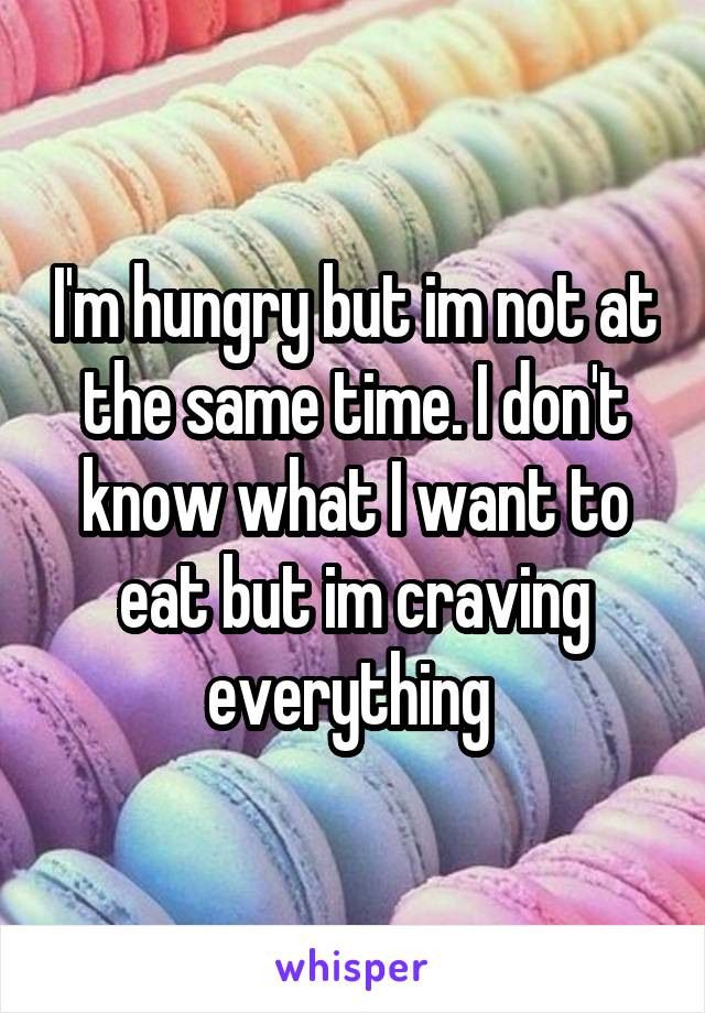 I'm hungry but im not at the same time. I don't know what I want to eat but im craving everything
