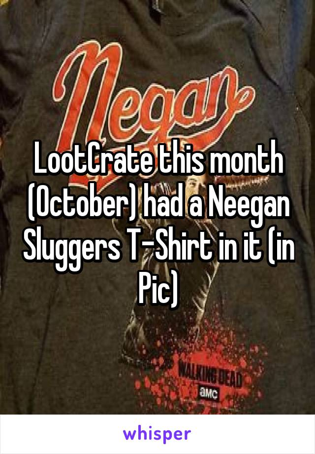 LootCrate this month (October) had a Neegan Sluggers T-Shirt in it (in Pic)