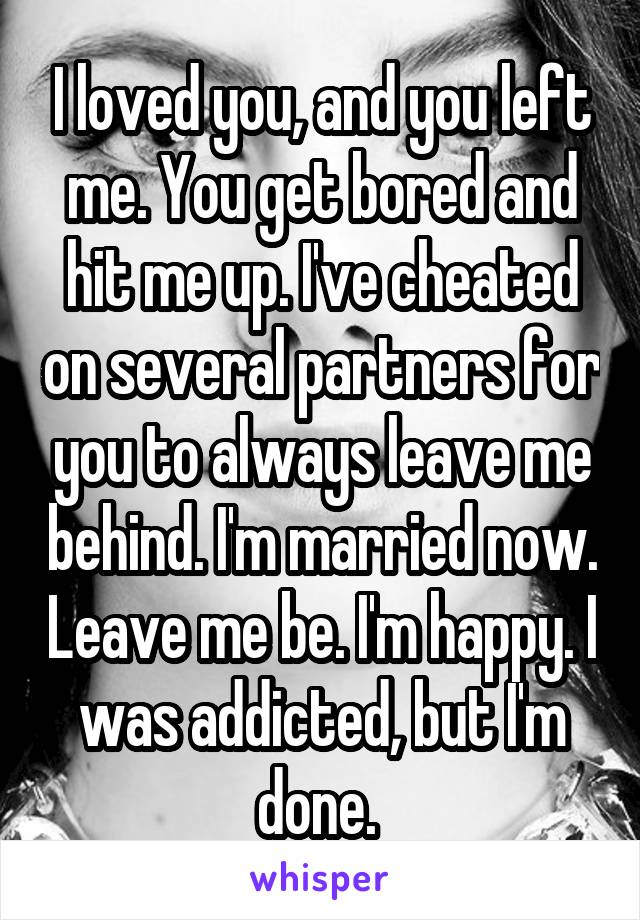I loved you, and you left me. You get bored and hit me up. I've cheated on several partners for you to always leave me behind. I'm married now. Leave me be. I'm happy. I was addicted, but I'm done.