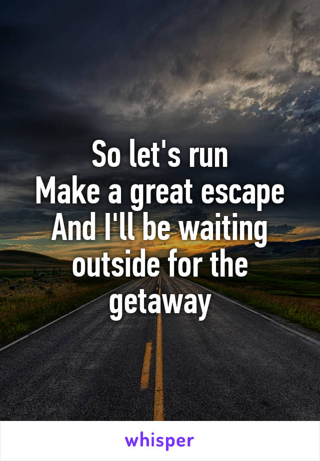 So let's run Make a great escape And I'll be waiting outside for the getaway