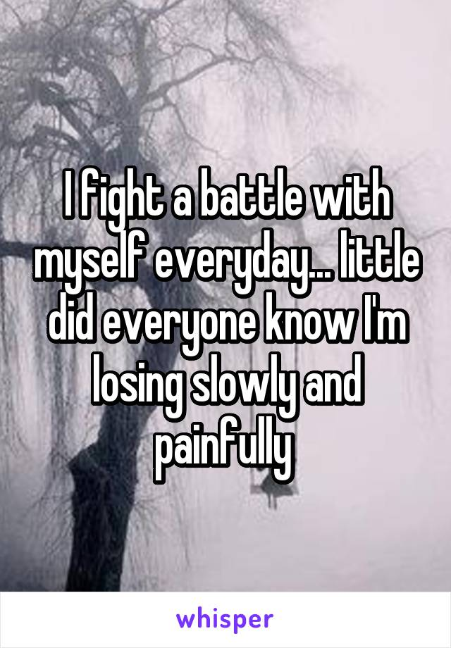 I fight a battle with myself everyday... little did everyone know I'm losing slowly and painfully