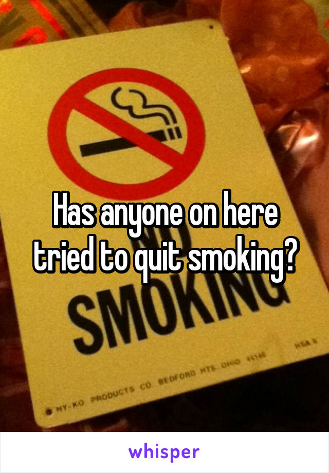 Has anyone on here tried to quit smoking?