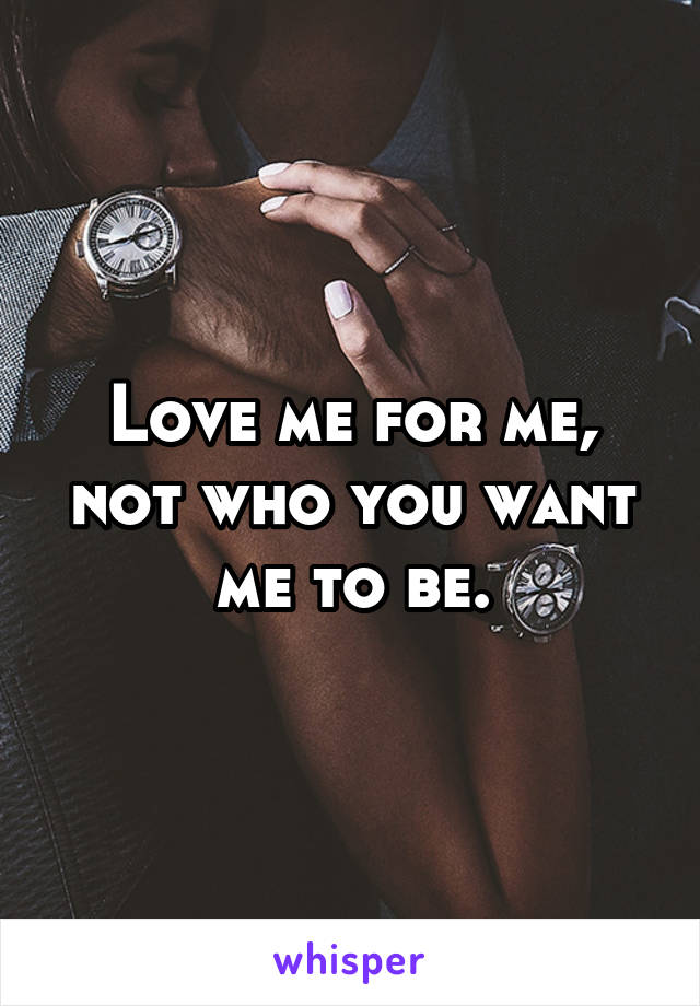 Love me for me, not who you want me to be.