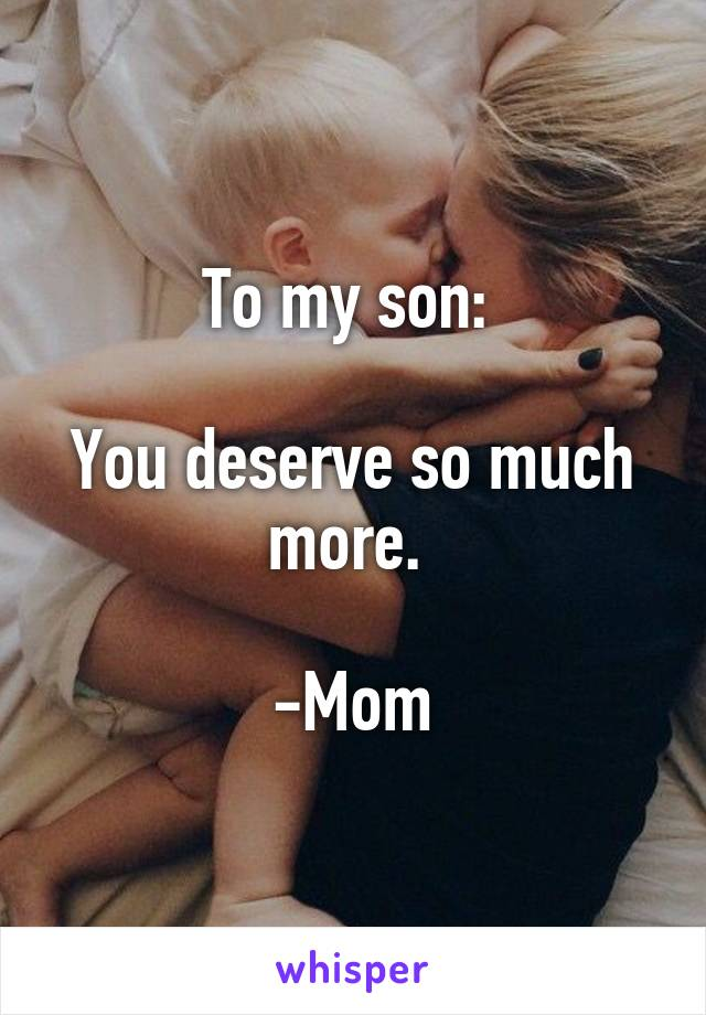To my son:   You deserve so much more.   -Mom