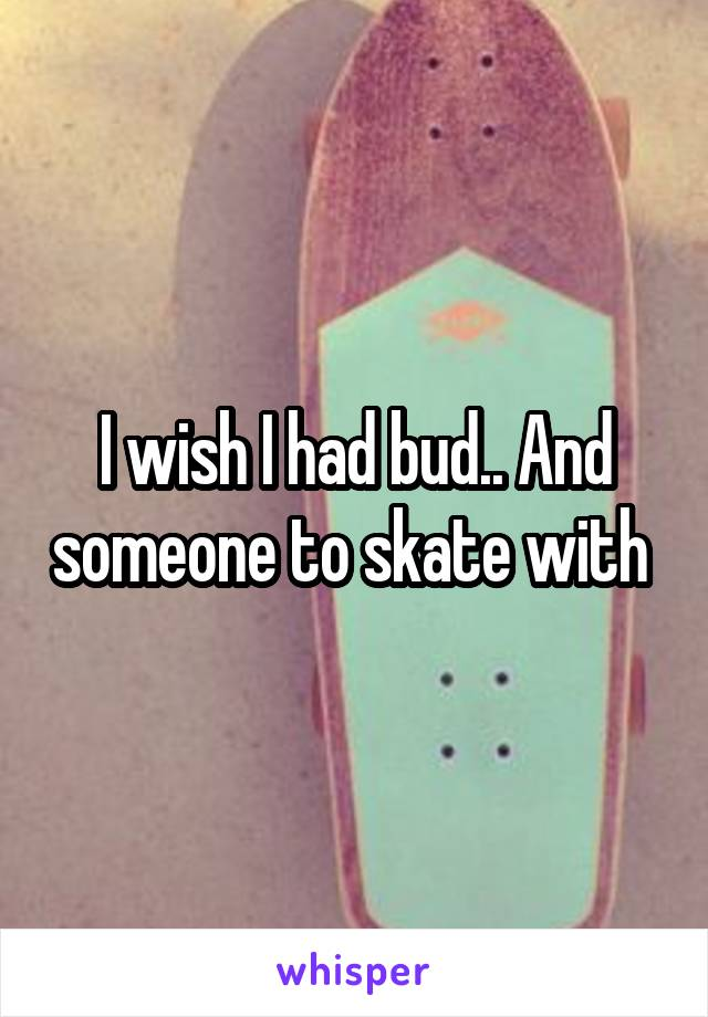 I wish I had bud.. And someone to skate with
