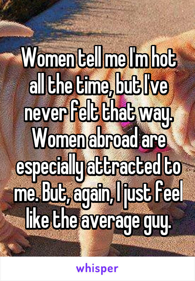 Women tell me I'm hot all the time, but I've never felt that way. Women abroad are especially attracted to me. But, again, I just feel like the average guy.