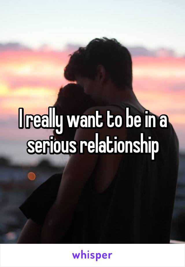 I really want to be in a serious relationship