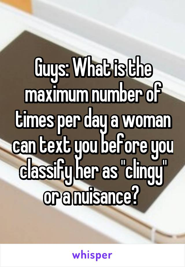"""Guys: What is the maximum number of times per day a woman can text you before you classify her as """"clingy"""" or a nuisance?"""