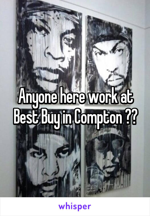 Anyone here work at Best Buy in Compton ??