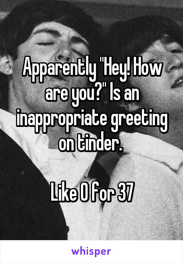 """Apparently """"Hey! How are you?"""" Is an inappropriate greeting on tinder.   Like 0 for 37"""