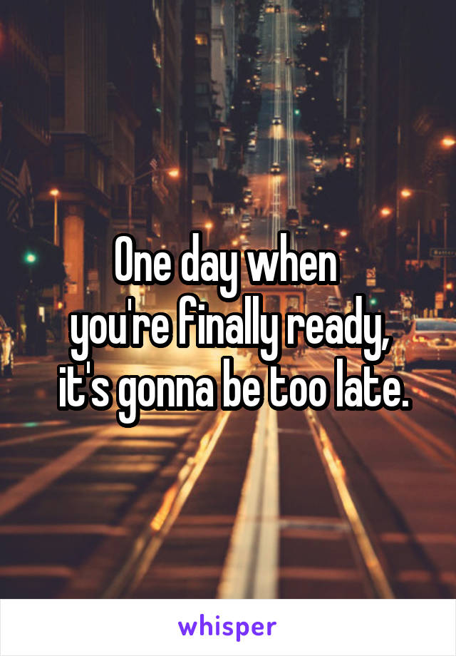 One day when  you're finally ready,  it's gonna be too late.