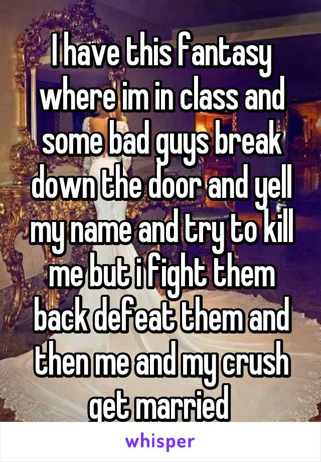 I have this fantasy where im in class and some bad guys break down the door and yell my name and try to kill me but i fight them back defeat them and then me and my crush get married