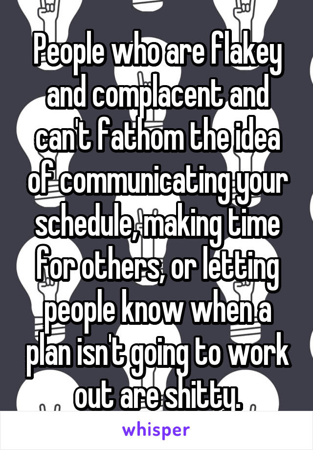 People who are flakey and complacent and can't fathom the idea of communicating your schedule, making time for others, or letting people know when a plan isn't going to work out are shitty.
