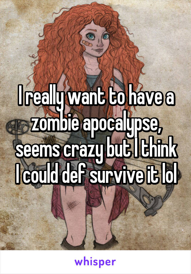 I really want to have a zombie apocalypse, seems crazy but I think I could def survive it lol