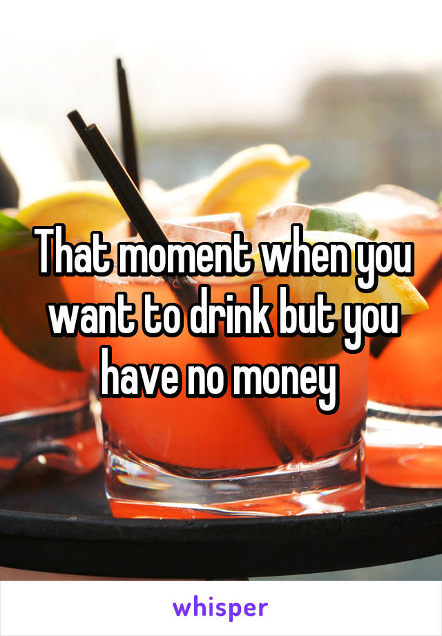 That moment when you want to drink but you have no money