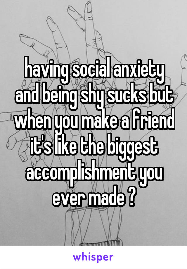 having social anxiety and being shy sucks but when you make a friend it's like the biggest accomplishment you ever made 😄