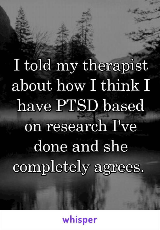 I told my therapist about how I think I have PTSD based on research I've done and she completely agrees.
