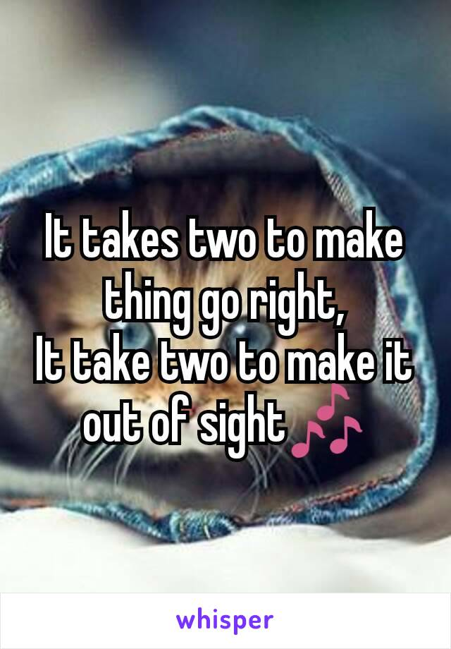 It takes two to make thing go right, It take two to make it out of sight🎶