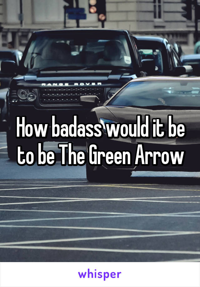 How badass would it be to be The Green Arrow