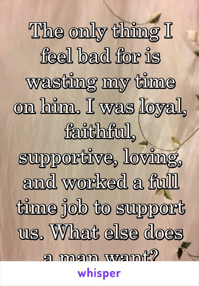 The only thing I feel bad for is wasting my time on him. I was loyal, faithful, supportive, loving, and worked a full time job to support us. What else does a man want?
