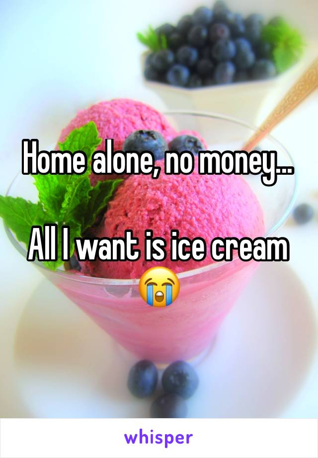 Home alone, no money...  All I want is ice cream 😭
