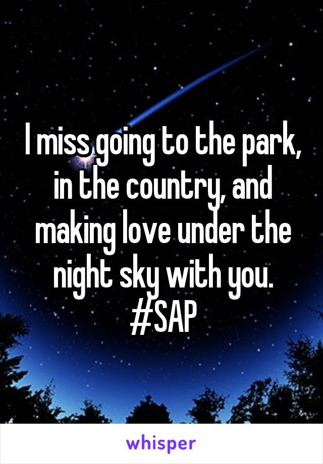 I miss going to the park, in the country, and making love under the night sky with you. #SAP