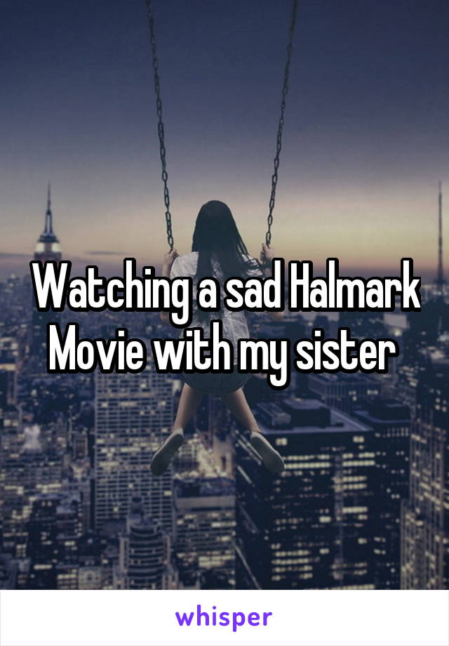 Watching a sad Halmark Movie with my sister