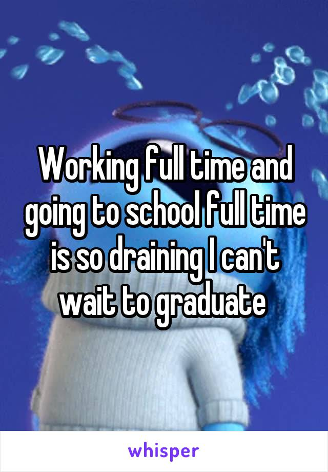 Working full time and going to school full time is so draining I can't wait to graduate