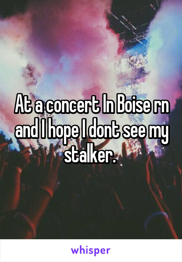 At a concert In Boise rn and I hope I dont see my stalker.