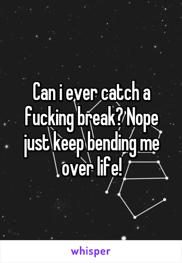 Can i ever catch a fucking break? Nope just keep bending me over life!