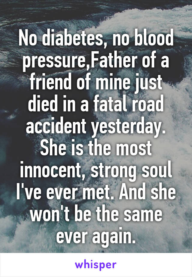 No diabetes, no blood pressure,Father of a friend of mine just died in a fatal road accident yesterday. She is the most innocent, strong soul I've ever met. And she won't be the same ever again.