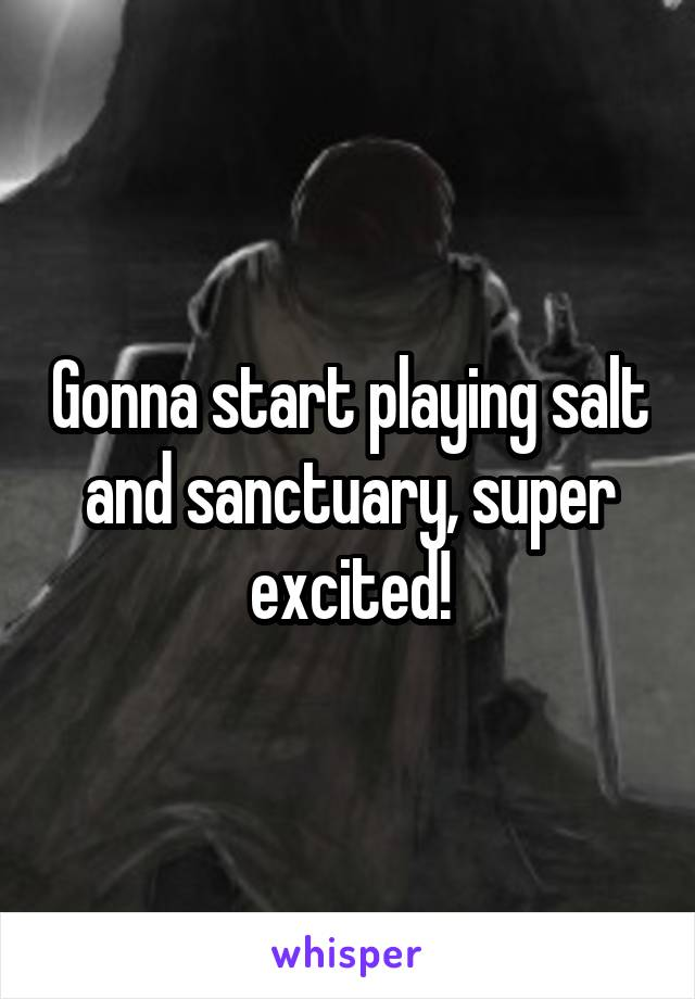 Gonna start playing salt and sanctuary, super excited!