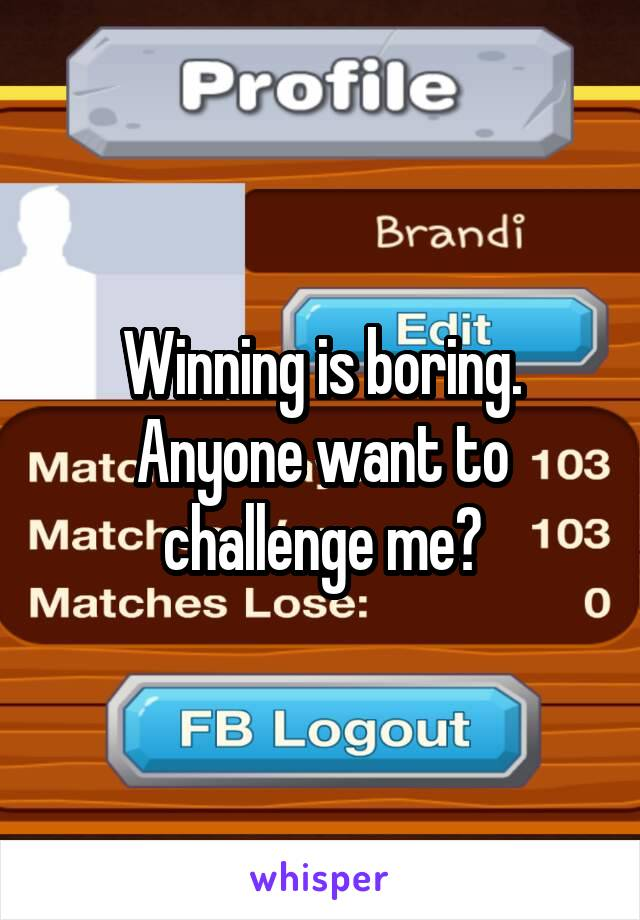 Winning is boring. Anyone want to challenge me?