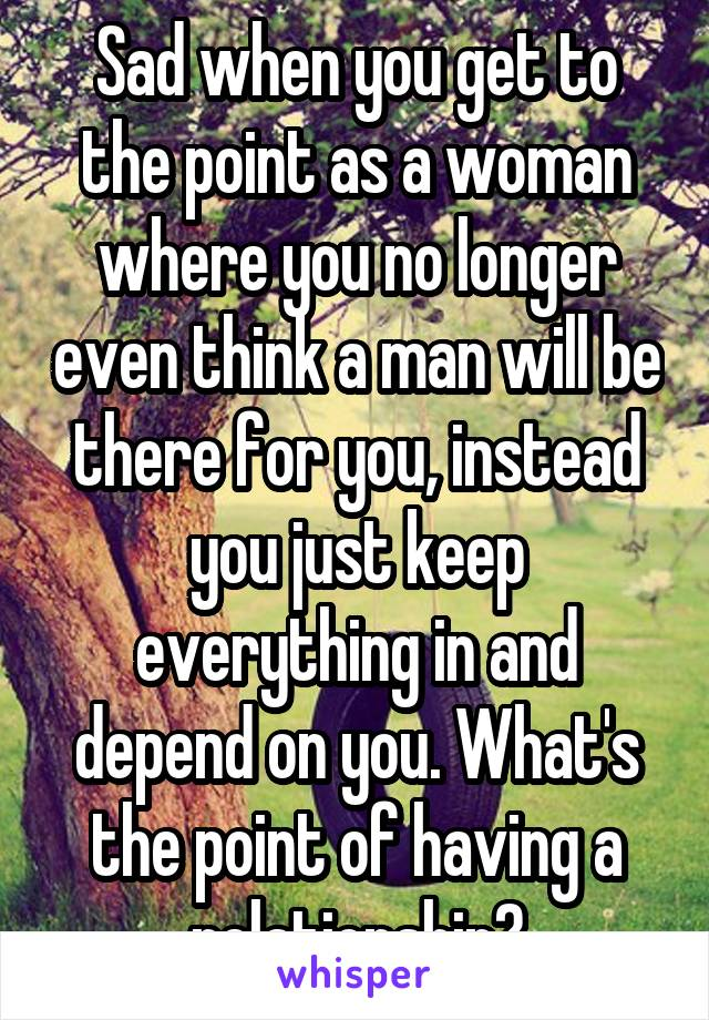 Sad when you get to the point as a woman where you no longer even think a man will be there for you, instead you just keep everything in and depend on you. What's the point of having a relationship?