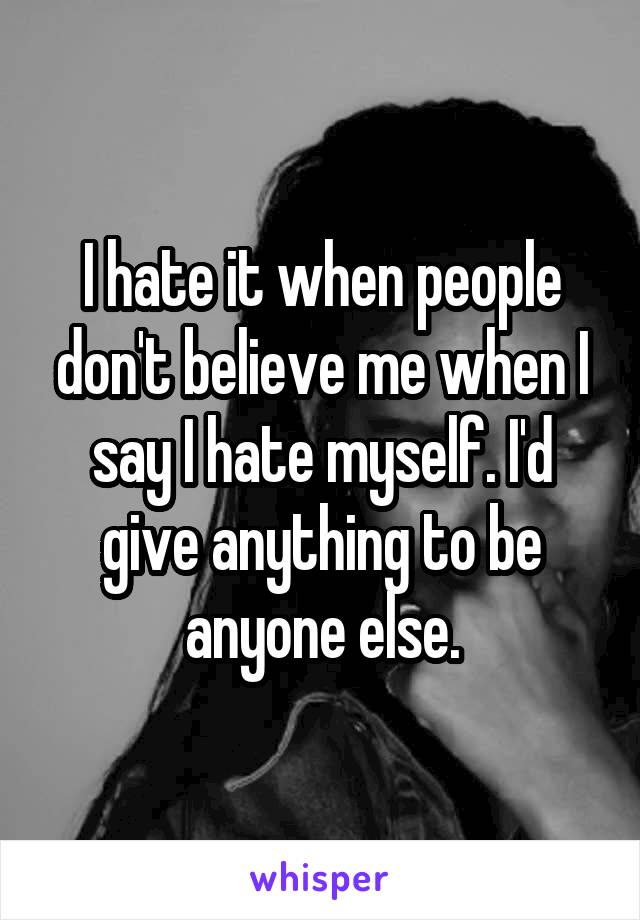 I hate it when people don't believe me when I say I hate myself. I'd give anything to be anyone else.