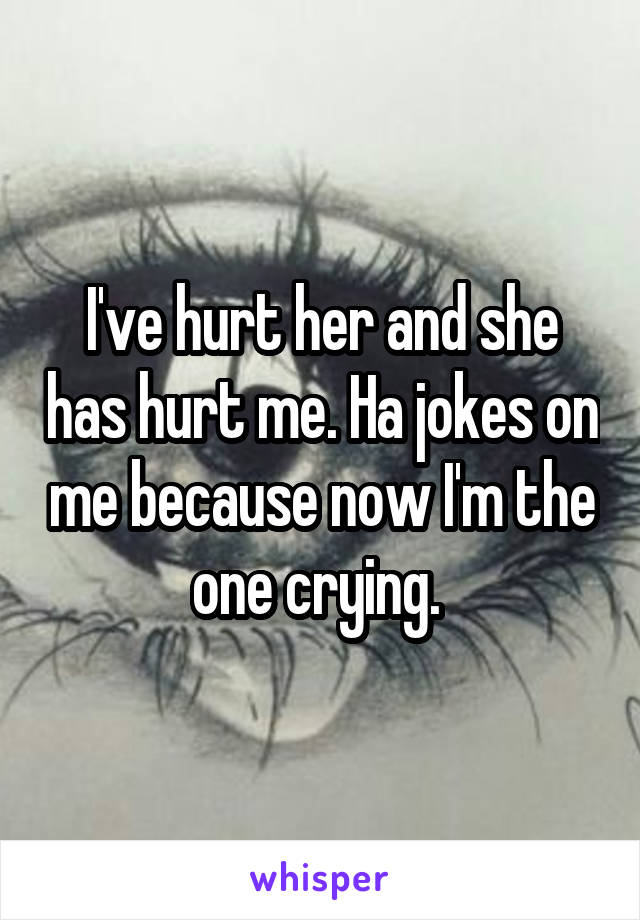 I've hurt her and she has hurt me. Ha jokes on me because now I'm the one crying.