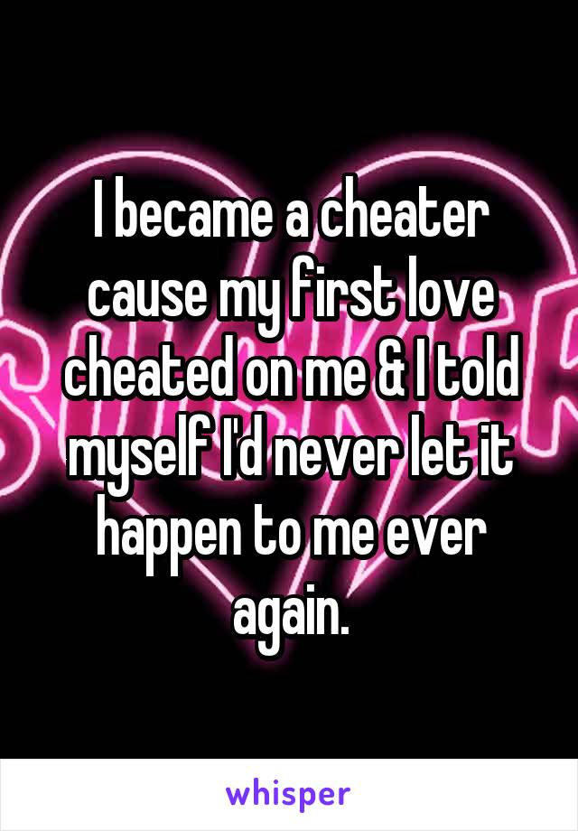 I became a cheater cause my first love cheated on me & I told myself I'd never let it happen to me ever again.