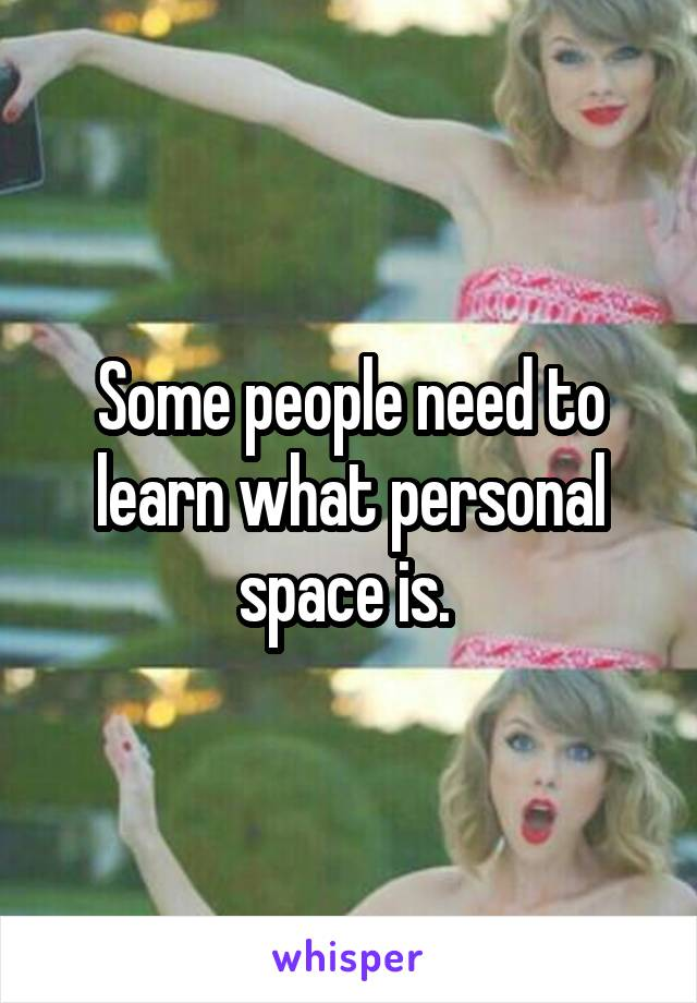 Some people need to learn what personal space is.