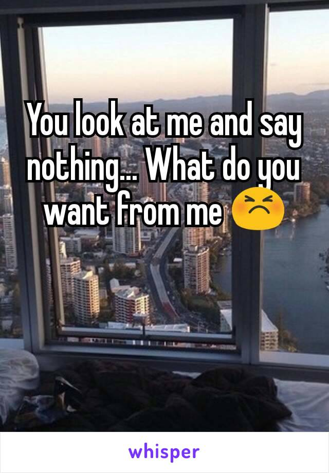 You look at me and say nothing... What do you want from me 😣