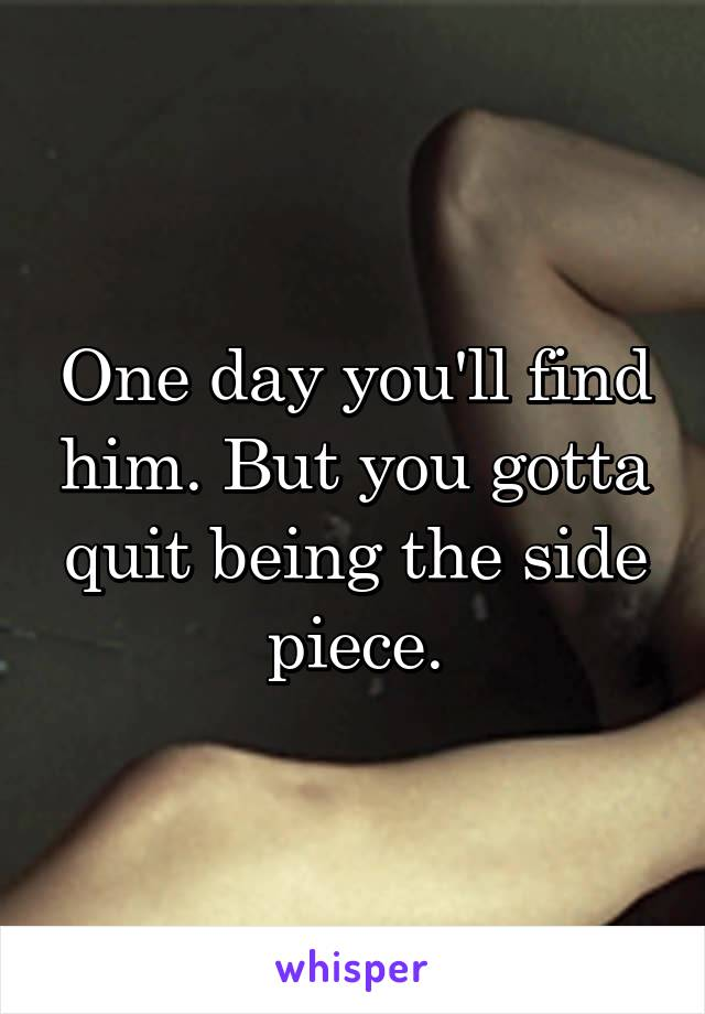 One day you'll find him. But you gotta quit being the side piece.
