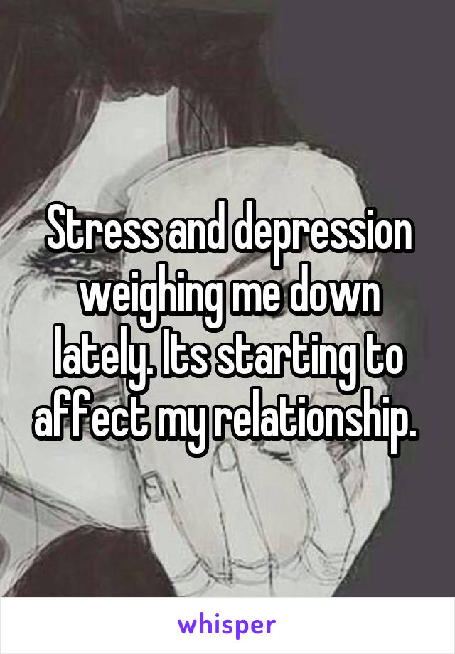 Stress and depression weighing me down lately. Its starting to affect my relationship.