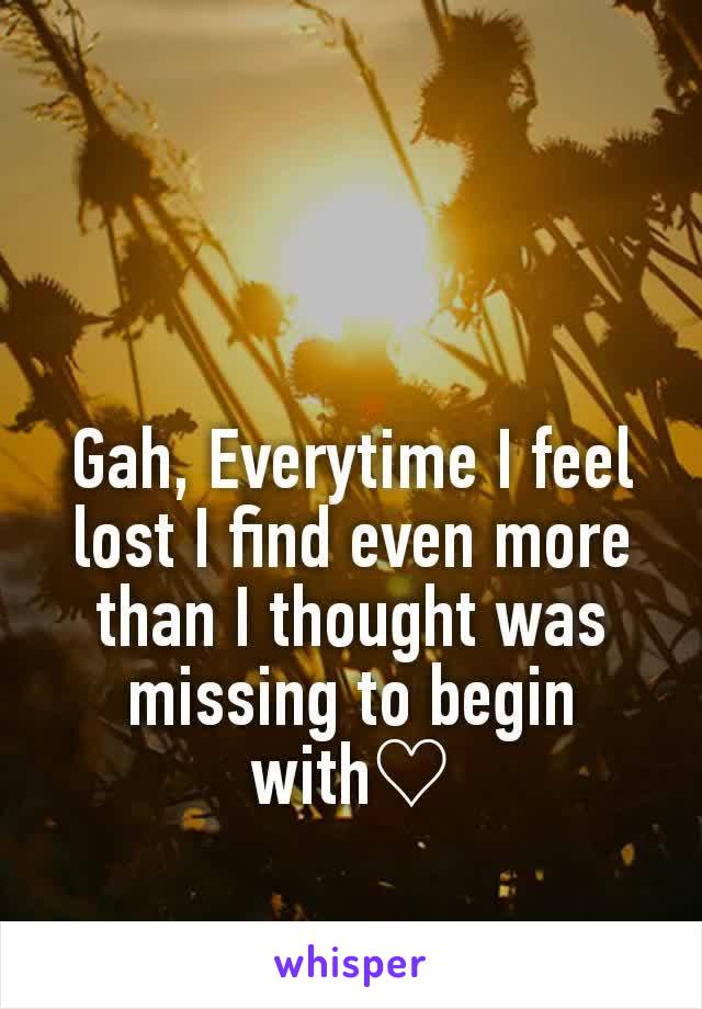 Gah, Everytime I feel lost I find even more than I thought was missing to begin with♡