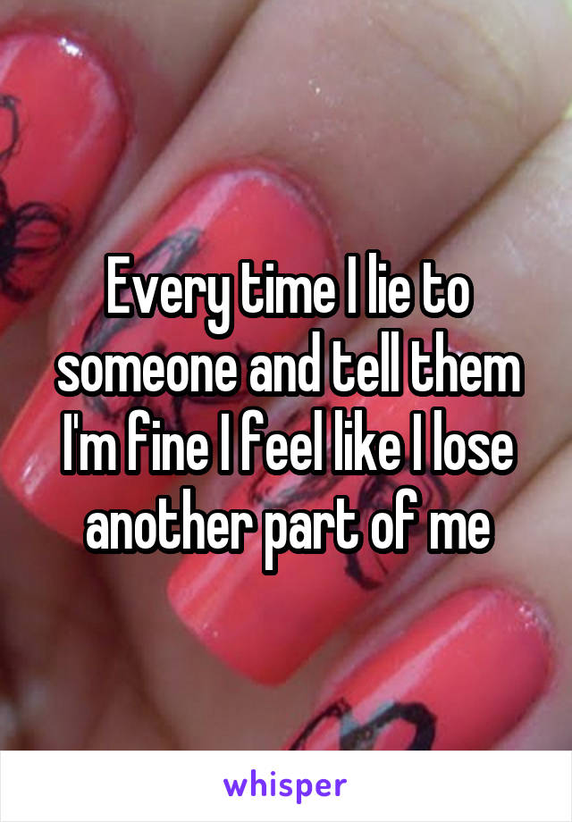 Every time I lie to someone and tell them I'm fine I feel like I lose another part of me