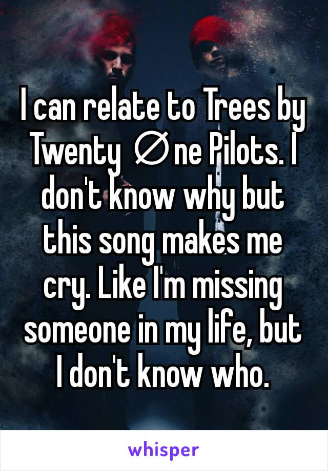 I can relate to Trees by Twenty ∅ne Pilots. I don't know why but this song makes me cry. Like I'm missing someone in my life, but I don't know who.