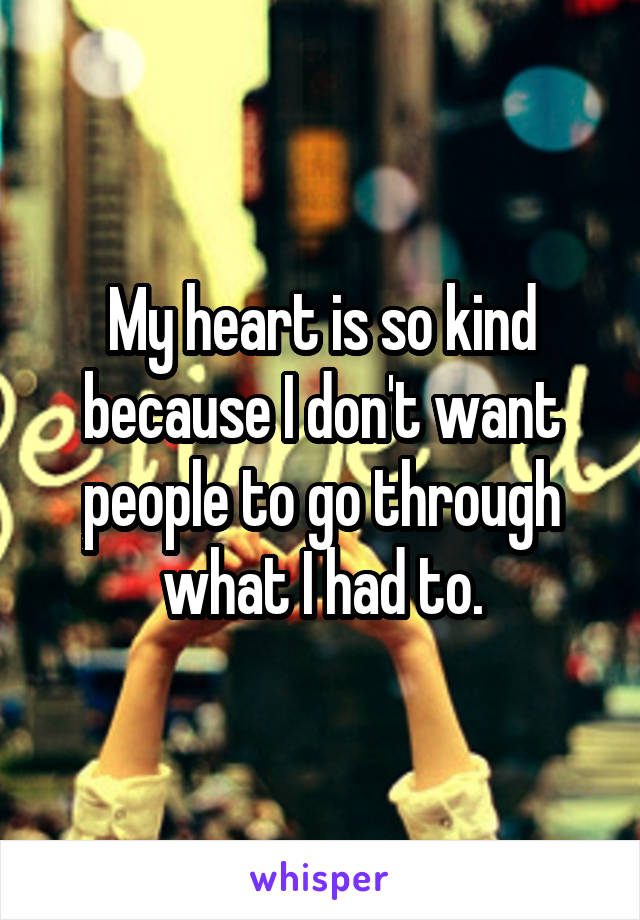 My heart is so kind because I don't want people to go through what I had to.
