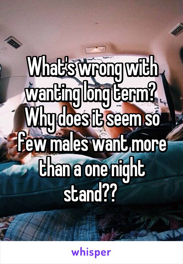 What's wrong with wanting long term?  Why does it seem so few males want more than a one night stand??