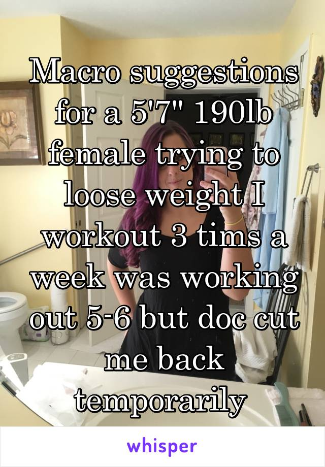 """Macro suggestions for a 5'7"""" 190lb female trying to loose weight I workout 3 tims a week was working out 5-6 but doc cut me back temporarily"""