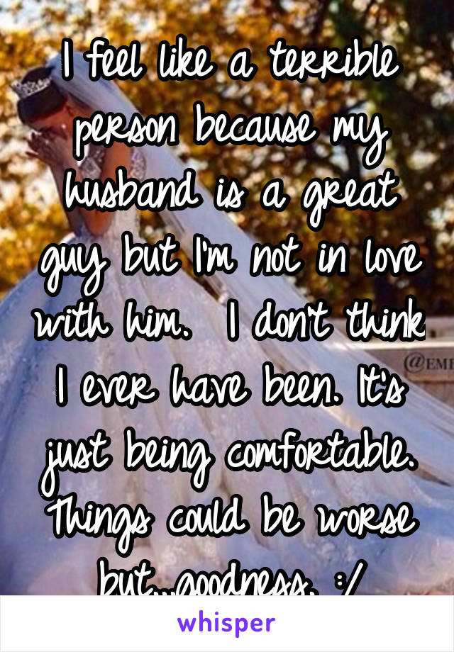 I feel like a terrible person because my husband is a great guy but I'm not in love with him.  I don't think I ever have been. It's just being comfortable. Things could be worse but...goodness. :/